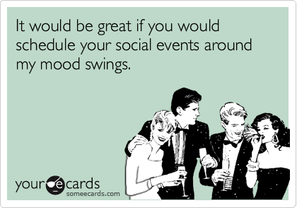Funny Cry for Help Ecard: It would be great if you would schedule your social events around my mood swings.