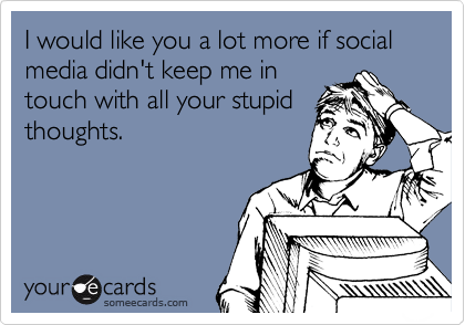 someecards.com - I would like you a lot more if social media didn't keep me in touch with all your stupid thoughts.