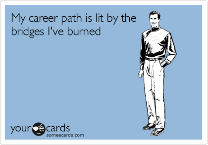 someecards.com - My career path is lit by the bridges I've burned