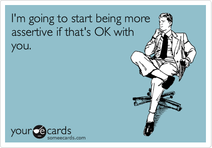 Funny Thinking of You Ecard: I'm going to start being more assertive if that's OK with you.