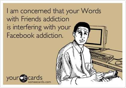 Funny Courtesy Hello Ecard: I am concerned that your Words with Friends addiction is interfering with your Facebook addiction.