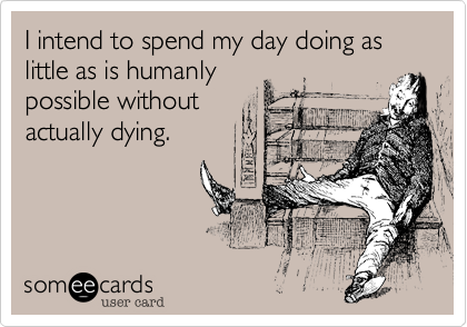 Funny Weekend Ecard: I intend to spend my day doing as little as is humanly possible without actually dying.