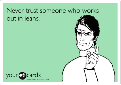 someecards.com - Never trust someone who works out in jeans.