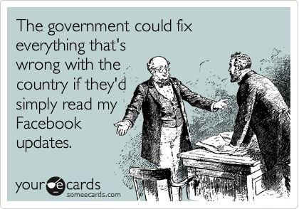 Funny Somewhat Topical Ecard: The government could fix everything that's wrong with the country if they'd simply read my Facebook updates.