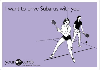 someecards.com - I want to drive Subarus with you.