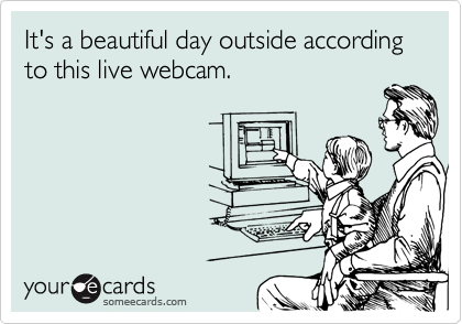 Funny Seasonal Ecard: It's a beautiful day outside according to this live webcam.