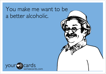 someecards.com - You make me want to be a better alcoholic.