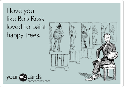 I love you like Bob Ross loved to paint happy trees ...