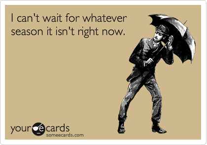 someecards.com - I can't wait for whatever season it isn't right now.