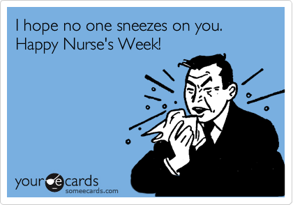 Funny Nurses Week Ecard: I hope no one sneezes on you. Happy Nurse's Week!