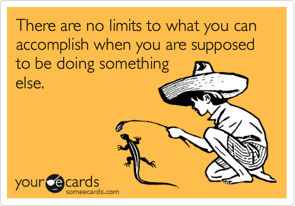 someecards.com - There are no limits to what you can accomplish when you are supposed to be doing something else.