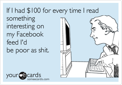 someecards.com - If I had $100 for every time I read something interesting on my Facebook feed I'd be poor as shit.