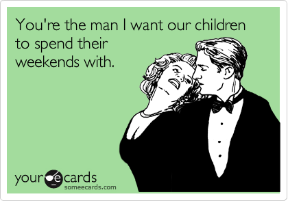 someecards.com - You're the man I want our children to spend their weekends with.