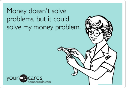 someecards.com - Money doesn't solve problems, but it could solve my money problem.