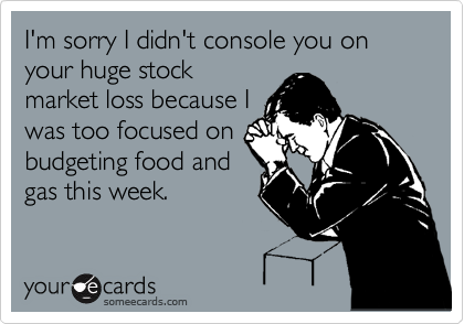I'm sorry I didn't console you on your huge stock market loss because I was too focused on budgeting food and gas this week.