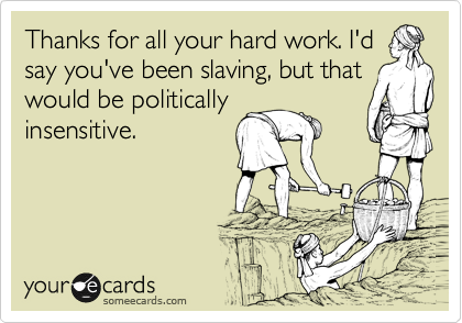 Thanks for all your hard work. I'd say you've been slaving ...  Hard