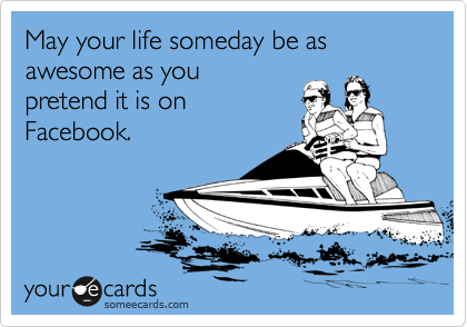 Funny Encouragement Ecard: May your life someday be as awesome as you pretend it is on Facebook.