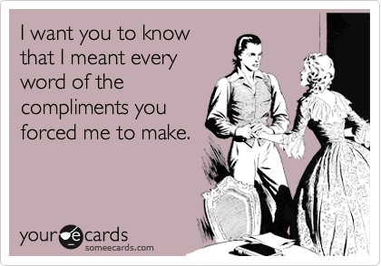 someecards.com - I want you to know that I meant every word of the compliments you forced me to make.