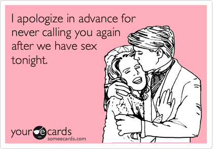 I apologize in advance for never calling you again after we have sex tonight ...