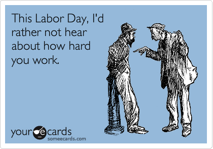 someecards.com - This Labor Day, I'd rather not hear about how hard you work.