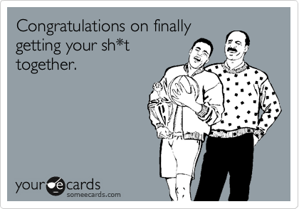 ... on finally getting your sh*t together. | Congratulations Ecard: www.someecards.com/usercards/viewcard/MjAxMS1lZDFmNGE3YzBmZTk4NzE0