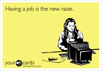 someecards.com - Having a job is the new raise.