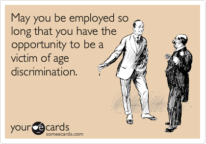 someecards.com - May you be employed so long that you have the opportunity to be a victim of age discrimination.