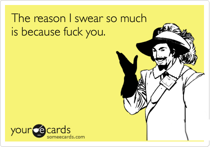 Funny Confession Ecard: The reason I swear so much is because fuck you.
