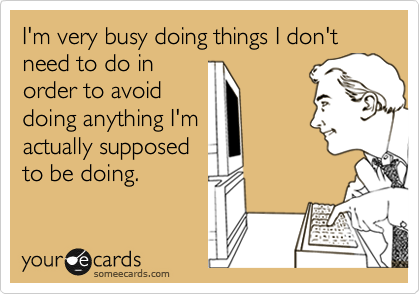 someecards.com - I'm very busy doing things I don't need to do in order to avoid doing anything I'm actually supposed to be doing.