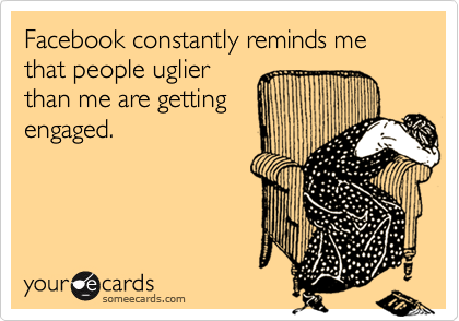 someecards.com - Facebook constantly reminds me that people uglier than me are getting engaged.