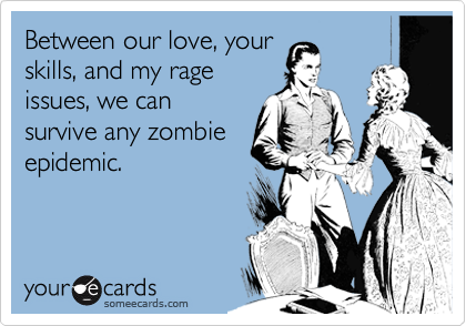 someecards.com - Between our love, your skills, and my rage issues, we can survive any zombie epidemic.