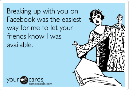 Funny Breakup Ecard: Breaking up with you on Facebook was the easiest way for me to let your friends know I was available.