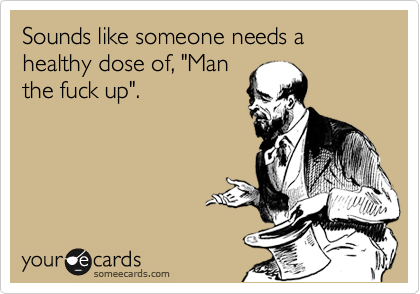 Funny Encouragement Ecard: Sounds like someone needs a healthy dose of, 'Man the fuck up'.
