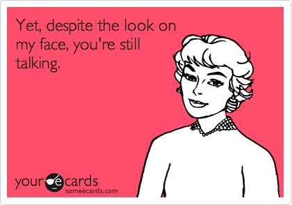someecards.com - Yet, despite the look on my face, you're still talking.