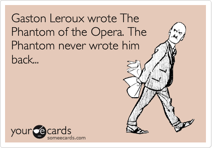 Funny Somewhat Topical Ecard: Gaston Leroux wrote The Phantom of the Opera. The Phantom never wrote him back...