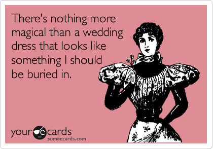 someecards.com - There's nothing more magical than a wedding dress that looks like something I should be buried in.