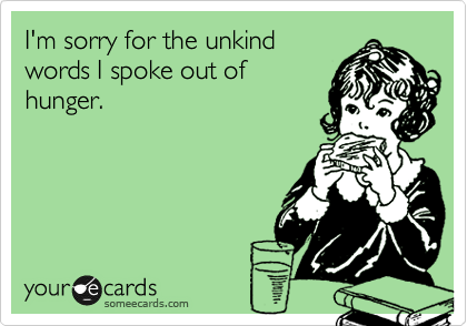 Funny Apology Ecard: I'm sorry for the unkind words I spoke out of hunger.