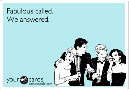 Funny Friendship Ecard: Fabulous called. We answered.