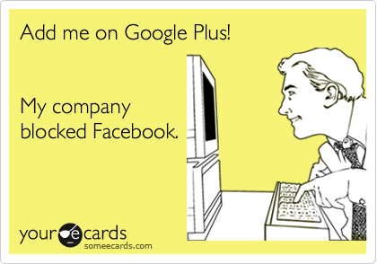 Funny Cry for Help Ecard: Add me on Google Plus! My company blocked Facebook.