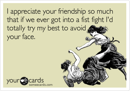 funny friendship ecard i appreciate your friendship so much that if