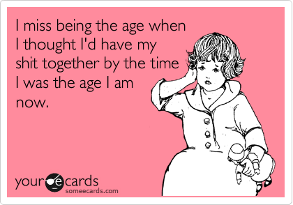 someecards.com - I miss being the age when I thought I'd have my shit together by the time I was the age I am now.