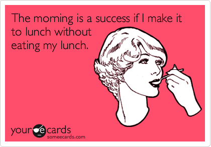Funny Workplace Ecard: The morning is a success if I make it to lunch without eating my lunch.