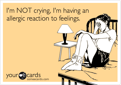 Funny Flirting Ecard: I'm NOT crying, I'm having an allergic reaction to feelings.