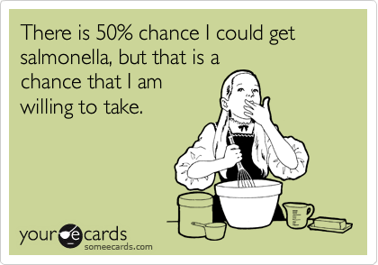 someecards.com - There is 50% chance I could get salmonella, but that is a chance that I am willing to take.