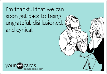 Funny Thanksgiving Ecard: I'm thankful that we can soon get back to being ungrateful, disillusioned, and cynical.