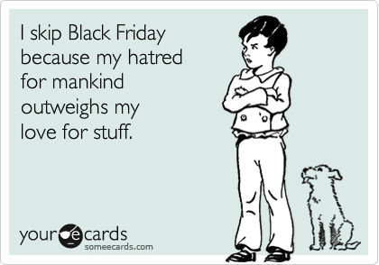 someecards.com - I skip Black Friday because my hatred for mankind outweighs my love for stuff.