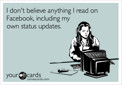 Funny Thinking of You Ecard: I don't believe anything I read on Facebook, including my own status updates.