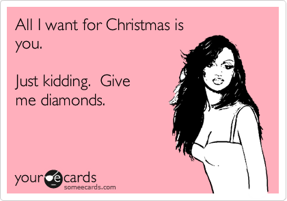 someecards.com - All I want for Christmas is you. Just kidding. Give me diamonds.