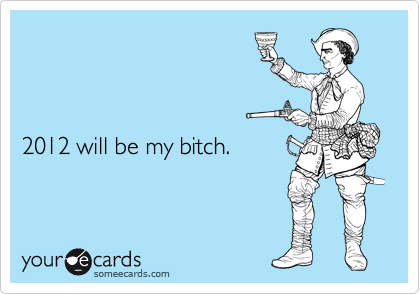 Funny New Year's Ecard: 2012 will be my bitch.