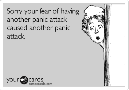 someecards.com - Sorry your fear of having another panic attack caused another panic attack.